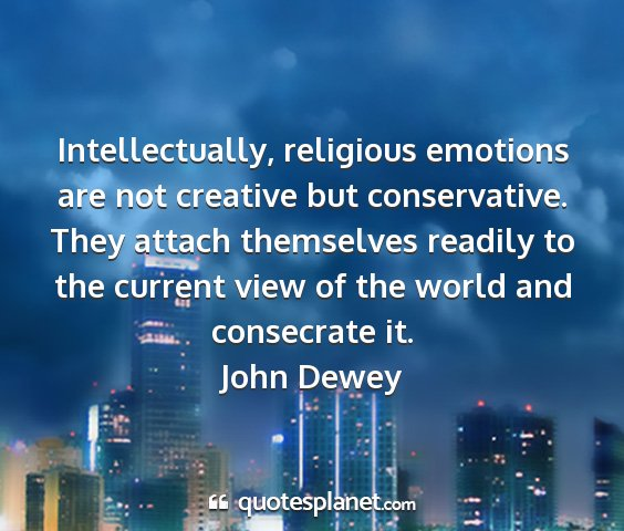 John dewey - intellectually, religious emotions are not...
