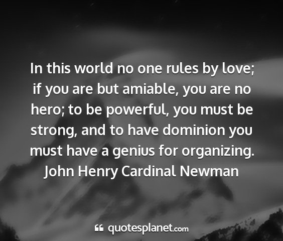 John henry cardinal newman - in this world no one rules by love; if you are...
