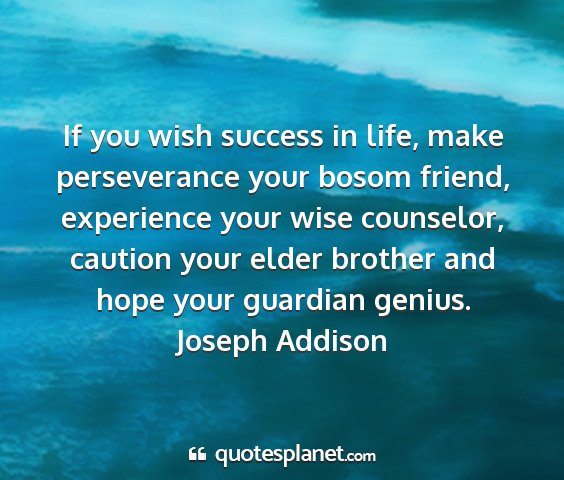 Joseph addison - if you wish success in life, make perseverance...