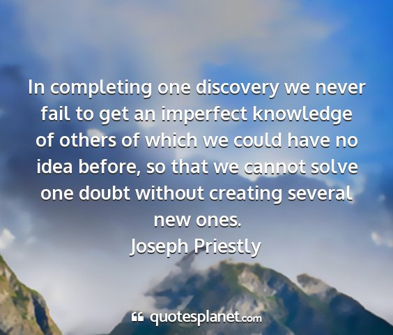 Joseph priestly - in completing one discovery we never fail to get...