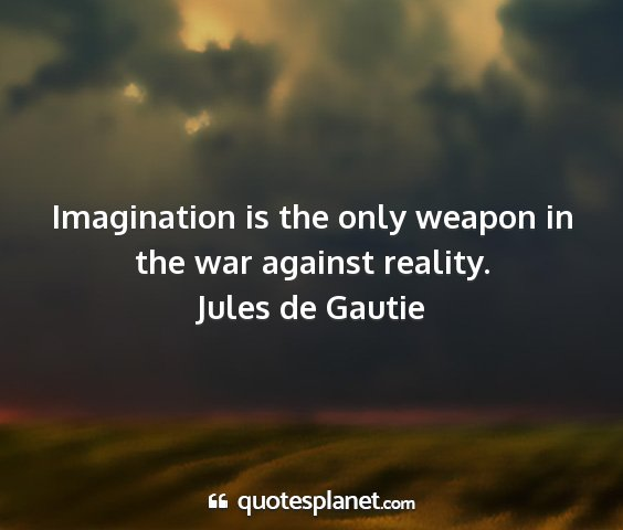 Jules de gautie - imagination is the only weapon in the war against...