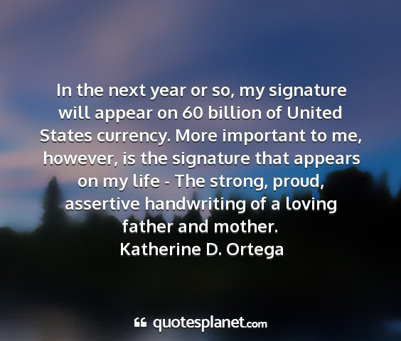 Katherine d. ortega - in the next year or so, my signature will appear...