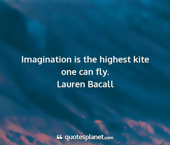 Lauren bacall - imagination is the highest kite one can fly....