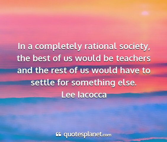 Lee iacocca - in a completely rational society, the best of us...