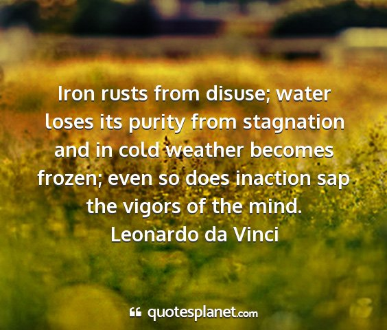Leonardo da vinci - iron rusts from disuse; water loses its purity...