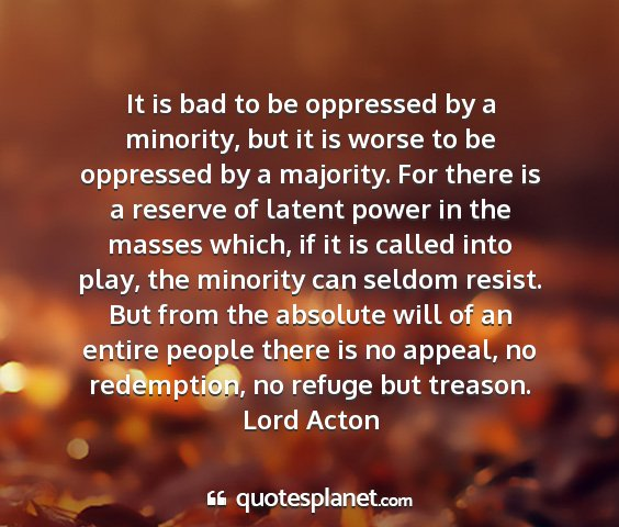 Lord acton - it is bad to be oppressed by a minority, but it...