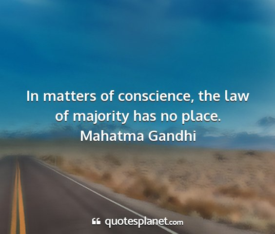 Mahatma gandhi - in matters of conscience, the law of majority has...