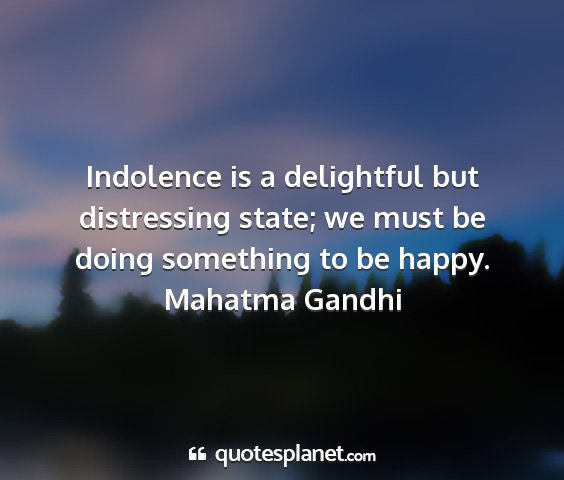 Mahatma gandhi - indolence is a delightful but distressing state;...