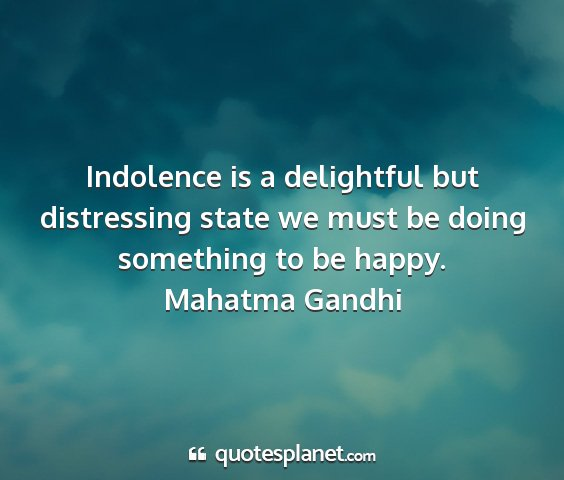 Mahatma gandhi - indolence is a delightful but distressing state...