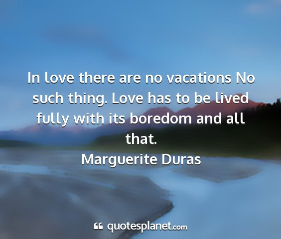 Marguerite duras - in love there are no vacations no such thing....