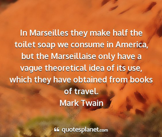 Mark twain - in marseilles they make half the toilet soap we...