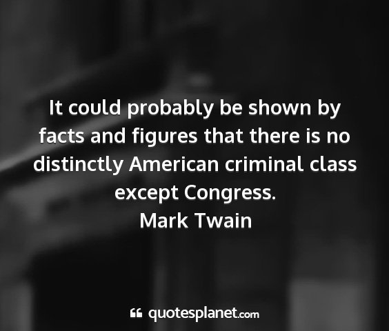 Mark twain - it could probably be shown by facts and figures...