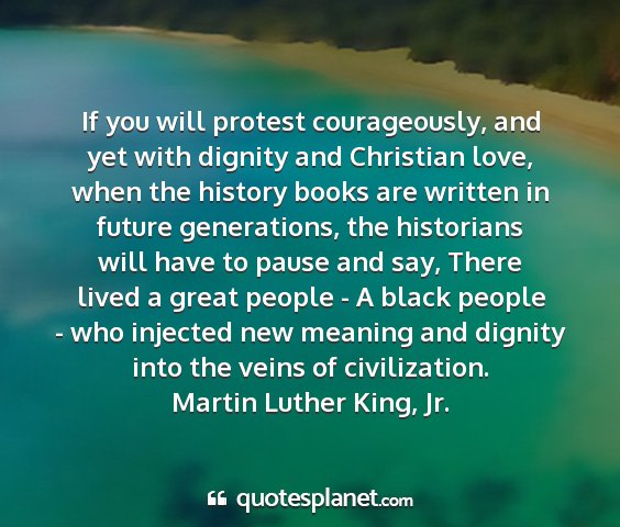 Martin luther king, jr. - if you will protest courageously, and yet with...
