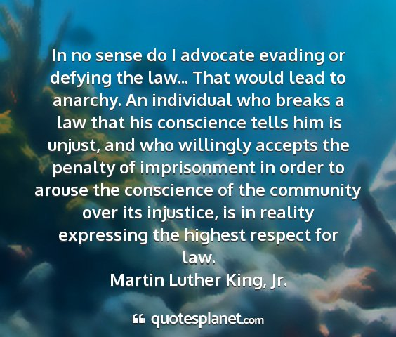 Martin luther king, jr. - in no sense do i advocate evading or defying the...