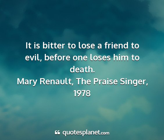 Mary renault, the praise singer, 1978 - it is bitter to lose a friend to evil, before one...