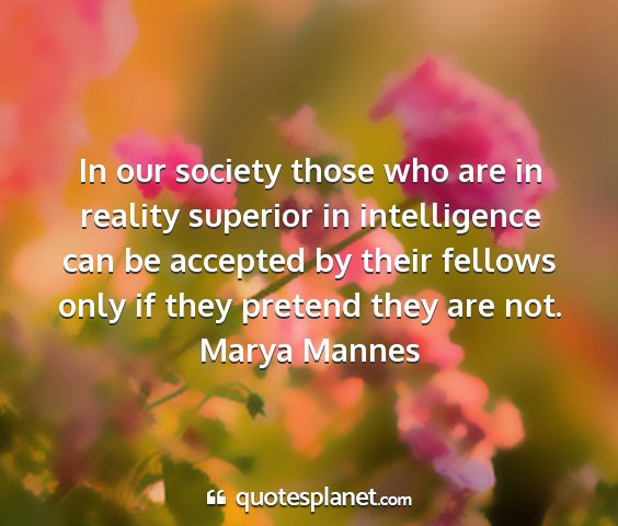 Marya mannes - in our society those who are in reality superior...