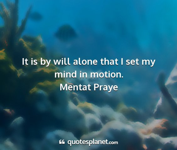 Mentat praye - it is by will alone that i set my mind in motion....