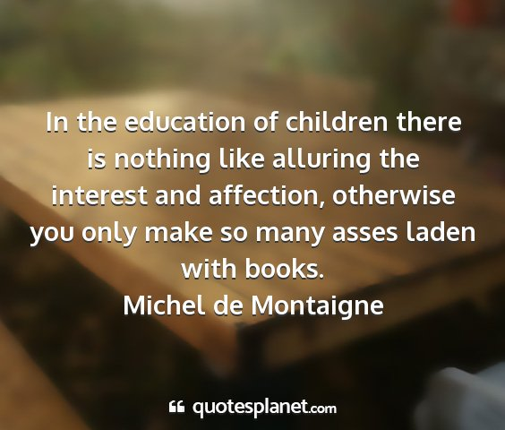Michel de montaigne - in the education of children there is nothing...