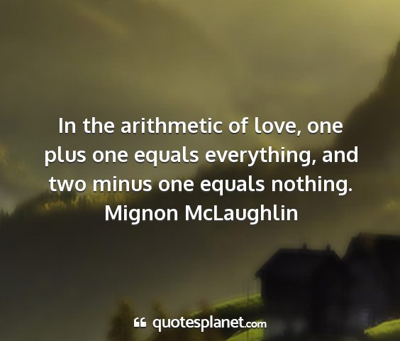 Mignon mclaughlin - in the arithmetic of love, one plus one equals...