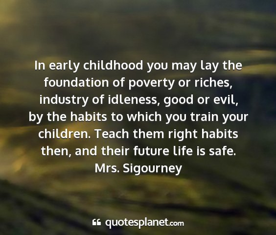 Mrs. sigourney - in early childhood you may lay the foundation of...