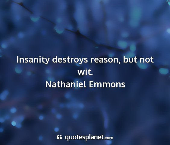 Nathaniel emmons - insanity destroys reason, but not wit....