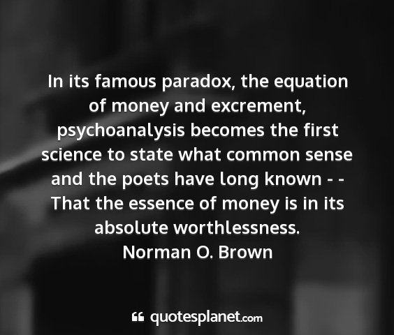 Norman o. brown - in its famous paradox, the equation of money and...