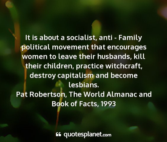 Pat robertson, the world almanac and book of facts, 1993 - it is about a socialist, anti - family political...