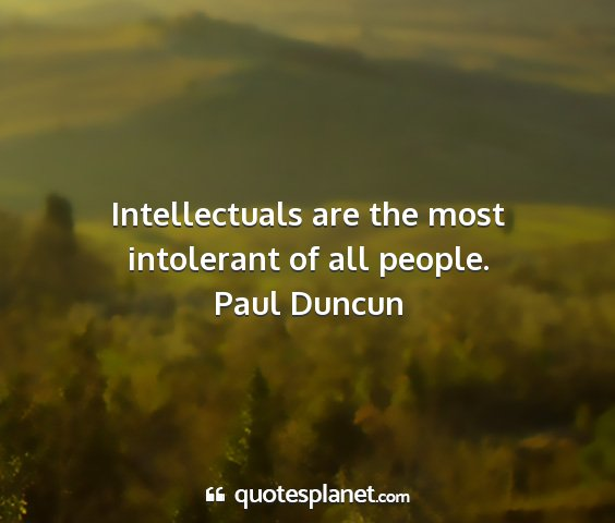 Paul duncun - intellectuals are the most intolerant of all...