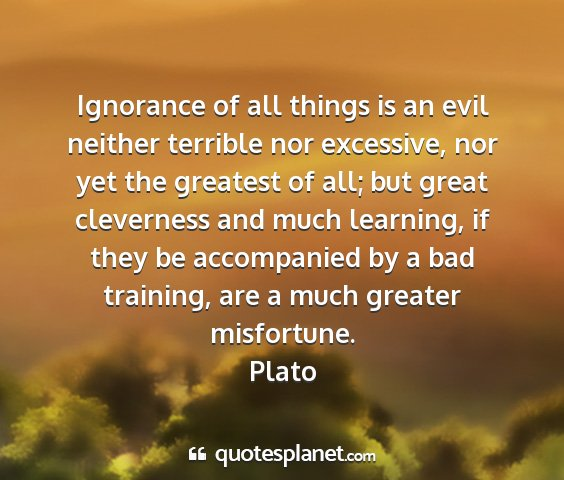 Plato - ignorance of all things is an evil neither...