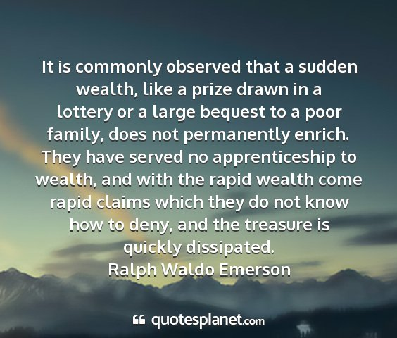 Ralph waldo emerson - it is commonly observed that a sudden wealth,...