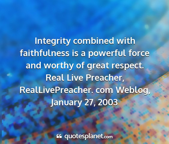 Real live preacher, reallivepreacher. com weblog, january 27, 2003 - integrity combined with faithfulness is a...