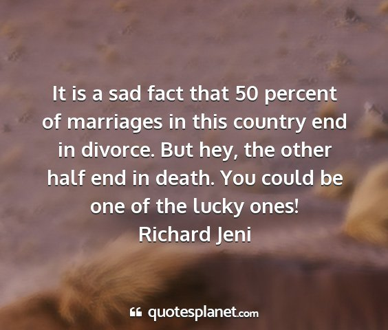 Richard jeni - it is a sad fact that 50 percent of marriages in...