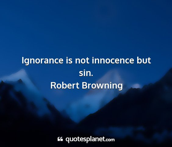 Robert browning - ignorance is not innocence but sin....