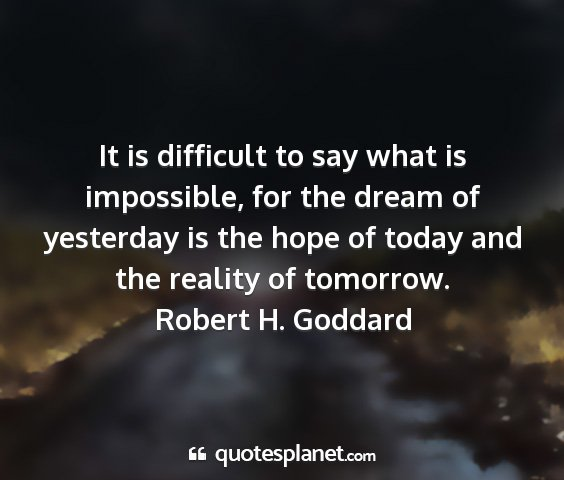 Robert h. goddard - it is difficult to say what is impossible, for...