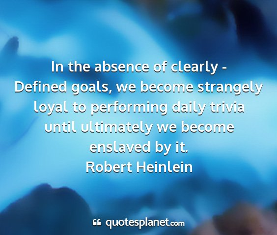 Robert heinlein - in the absence of clearly - defined goals, we...