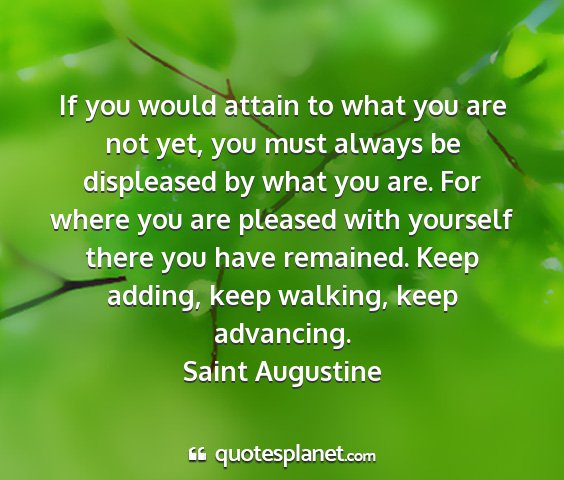 Saint augustine - if you would attain to what you are not yet, you...