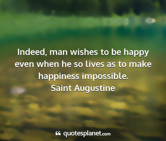 Saint augustine - indeed, man wishes to be happy even when he so...
