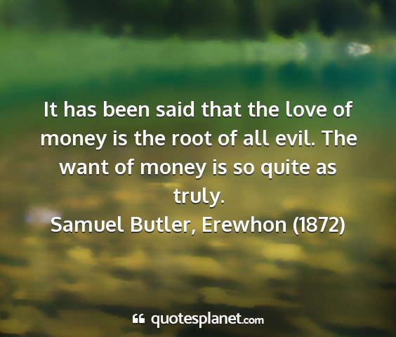 Samuel butler, erewhon (1872) - it has been said that the love of money is the...