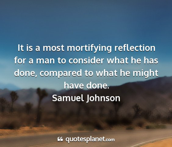 Samuel johnson - it is a most mortifying reflection for a man to...