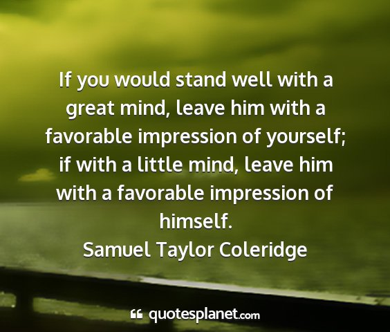 Samuel taylor coleridge - if you would stand well with a great mind, leave...