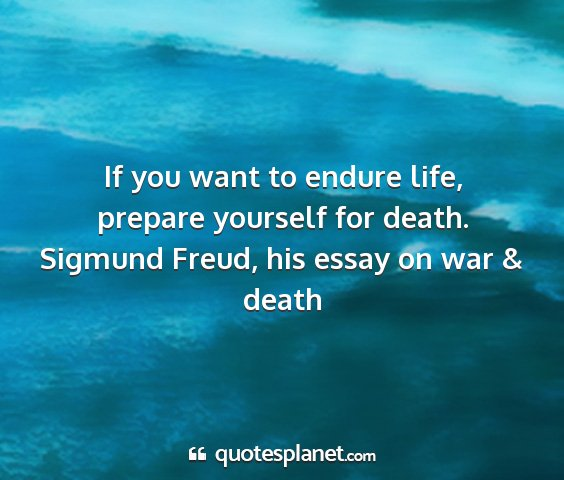 Sigmund freud, his essay on war & death - if you want to endure life, prepare yourself for...
