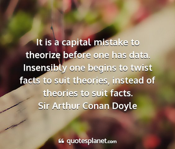 Sir arthur conan doyle - it is a capital mistake to theorize before one...