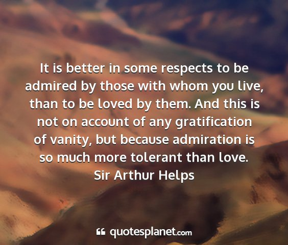Sir arthur helps - it is better in some respects to be admired by...