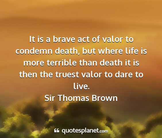 Sir thomas brown - it is a brave act of valor to condemn death, but...
