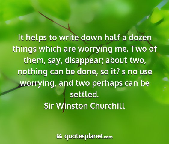 Sir winston churchill - it helps to write down half a dozen things which...