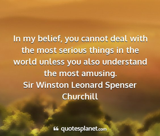 Sir winston leonard spenser churchill - in my belief, you cannot deal with the most...