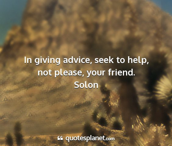 Solon - in giving advice, seek to help, not please, your...