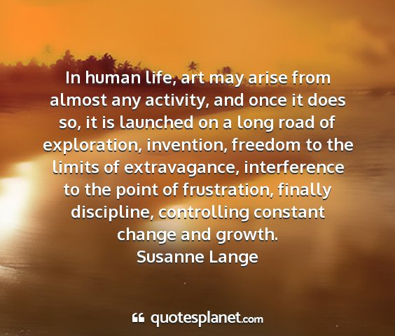 Susanne lange - in human life, art may arise from almost any...