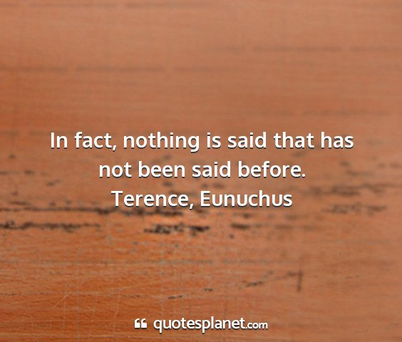 Terence, eunuchus - in fact, nothing is said that has not been said...