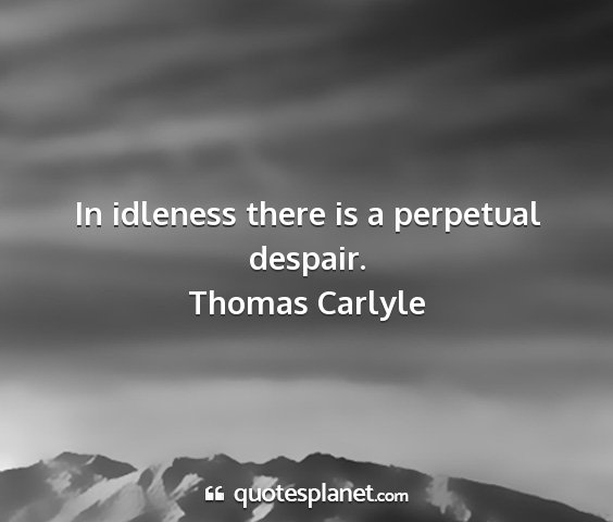 Thomas carlyle - in idleness there is a perpetual despair....